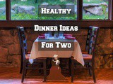 3 Simple Healthy Dinner Ideas For Two or a Couple