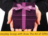 Everyday Scoop with Arva: The Art of Gifting
