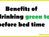 Benefits of Drinking Green Tea Before Bed Time